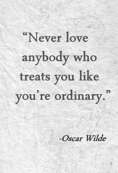 Never love anyone who treats you like your ordinary - Oscar Wilde
