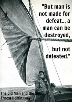 "The Old Man and the Sea by Ernest Hemingway: ""But man is not made for defeat... a man can be destroyed, but not defeated."""