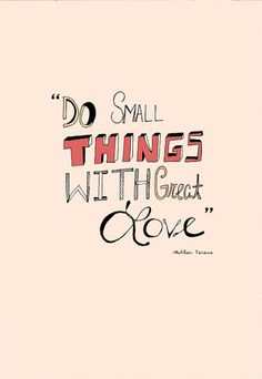 Do Small Things With Great Love. (and big things too).