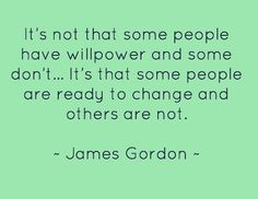 It's not that some people have willpower and some don't… It's that some people are ready to change and others are not. #psychology #addiction #Life #change   ~ James Gordon ~