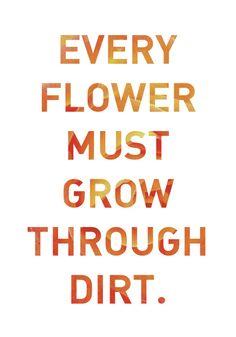 Every Flower must grow through the dirt
