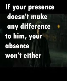 If your presence doesn't make any difference to him, your absence won't either