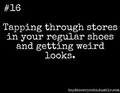 Tap Dancer Prob Tapping through stores in your regular shoes and getting weird looks. I'll be tapping under my desk at school too!