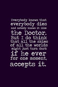The Doctor - But I do think that all the skies of all the worlds might just turn dark if he ever for one moment, accepts it.