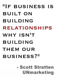 """If business is built on building relationships why isn't building them our business?"" - Scott Stratten UNmarketing"