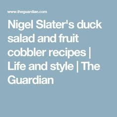 Nigel Slater's duck salad and fruit cobbler recipes | Life and style | The Guardian