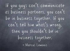 Marcus Lemonis - CNBC The Profit Season 1, Episode 1:  If you guys can't communicate as business partners, you can't be in business together. If you can't tell him what's wrong, then you shouldn't be in business together.  http://equallysimple.com/7-business-lessons-from-cnbc-the-profit-by-marcus-lemonis-part-1/