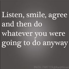 Listen, smile agree and then do whatever you were going to do anyway