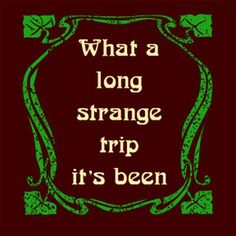 What a long, strange trip it's been. It's more than a Grateful Dead song reference. And keep on Truckin. Enjoy the music (marijuana) Music Lyrics, Music Quotes, Hat Quotes, Grateful Dead Lyrics, Peace And Love, My Love, Forever Grateful, All Family, You Draw