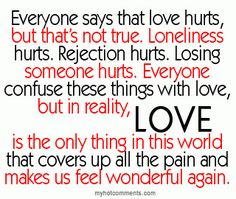 Everyone says that love hurts, but that's not true. but in reality, love is the only thing in this world that covers up all the pain and makes us feel wonderful again. (Read the entire quote. Cute Quotes, Great Quotes, Quotes To Live By, Funny Quotes, Inspirational Quotes, Top Quotes, Inspire Quotes, The Words, Cool Words