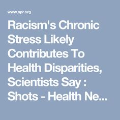 Racism's Chronic Stress Likely Contributes To Health Disparities, Scientists Say : Shots - Health News : NPR