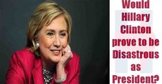 Would Hillary Clinton prove to be Disastrous as President?