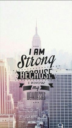 • I AM STRONG BECAUSE I KNOW MY WEAKNESS •