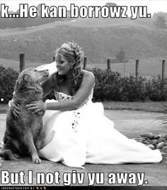 Bride and her dog.. No words.. he can barrow you. You're mine. Like abby and donner.