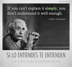 ... Si lo entiendes te entienden, si no lo dices simple no lo entiendes del todo. Albert Einstein.
