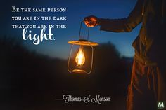 """""""Be the same person you are in the dark that you are in the light."""" —Thomas S. Monson 