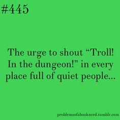 "The urge to shout ""Troll! In the dungeon"" in every place full of quiet people... Namely during a test, a library, and walking into a tense room.   (pinned from 19 Problems Only Book Nerds Understand--- more like excuse to post about Harry Potter)"