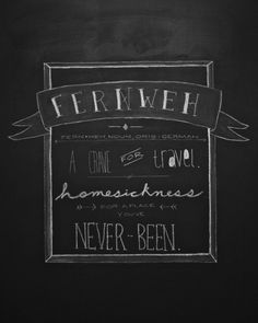 Fernweh (n) • Origin: German • Homesickness for a place you've never been