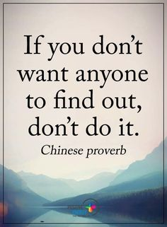 """""""If you don't want anyone to find out, don't do it."""" - Chinese proverb"""