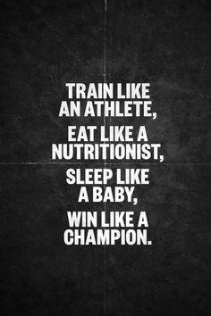 """""""Train like an athlete. Eat like a nutritionist. Sleep like a baby, win like a champion."""" #Quote #Fitness #Inspiration"""