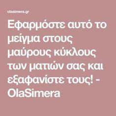 Εφαρμόστε αυτό το μείγμα στους μαύρους κύκλους των ματιών σας και εξαφανίστε τους! - OlaSimera