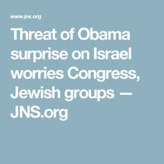 Threat of Obama surprise on Israel worries Congress, Jewish groups — JNS.org