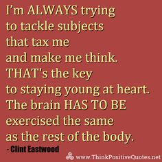 I'm always trying to tackle subjects that tax me and make me think. That's the key to staying young at heart. ... Clint Eastwood #quotes #quoteoftheday