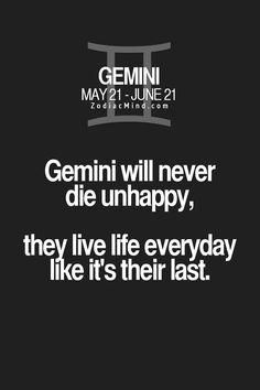 Gemini will never die unhappy, they live life everydat like its their last.