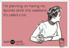I'm planning on having my favorite drink this weekend.  It's called..a lot.