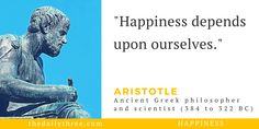 """""""Happiness depends upon ourselves.""""   - ARISTOTLE (384 to 322 BC) ancient Greek philosopher and scientist -------------- What are you thinking about?"""