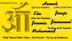 7 true Prophets   Henoch (Enoch), Elia (Elijah), Jesaja (Isaiah), Jeremiah (Jeremiah), Jmmanuel (Immanuel / Emmanuel), Muhammad (Mohammed) and Billy Meier (BEAM) The central focus of the material written by Billy Meier are the spiritual teachings ; the clearest, the most insightful and the most penetrating spiritual teachings that can be