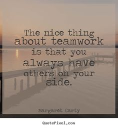 Inspirational quotes - The nice thing about teamwork is that you always have..