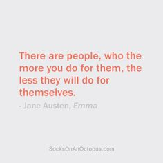 Quote Of The Day: November 19, 2013 - There are people, who the more you do for them, the less they will do for themselves. — Jane Austen, Emma #quote
