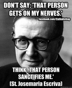 """Don't say, """"That person gets on my nerves."""" Think, """"That person sanctifies me.""""  ~St. Josemaria Escriva"""