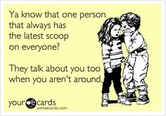 Ya know that one person that always has the latest scoop on everyone? They talk about you too when you aren't around.