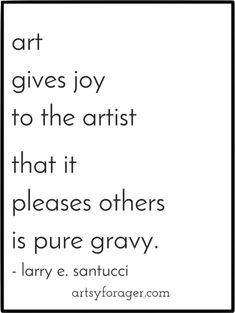 Art gives joy to the artist; that it pleases others is pure gravy.
