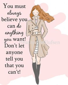 Always Believe you can do anything you want.