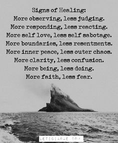 Signs of Healing: More observing, less judging. More responding, less reacting. More self love, less self sabotage. More boundaries, less resentments. More inner peace, less outer chaos. More clarity, less confusion. More being, less doing. More faith, less fear. 🦋 #california #LeticiaRae #FindingTheSilverLining #FTSL #positivequotes #quotestoinspire #personaldevelopment #spiritualgrowth #positivevibes #love #hope Inner Child Healing, Sound Healing, Healing Power, React Quotes, Inner Child Quotes, Clarity Quotes, Love You A Lot, Empowerment Quotes, Women Empowerment