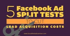 5 Facebook Ad Split Tests to Cut Lead Acquisition Costs | Social Media Examiner