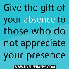 Give the gift of your absence to those who do not appreciate your presence. by deeplifequotes, via Flickr