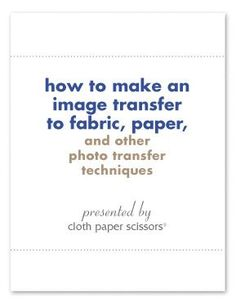 How to Make an Image Transfer to Fabric, Paper, and other Photo Transfer Techniques - Cloth Paper Scissors