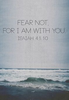 """Fear not [there is nothing to fear], for I am with you…I will help you; yes, I will hold you up and retain you with My [victorious] right hand…"" ― (Isaiah 41:10, AMP)."
