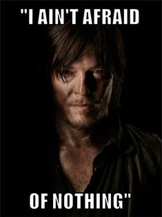 Daryl Dixon; my inner grammar police is saying there's a double negative, so he is indeed afraid of something.