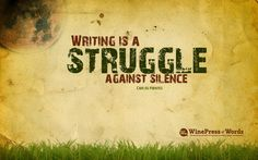 Writing is a STRUGGLE against the silence.