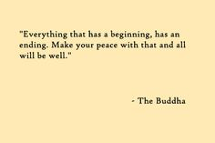 Everything that has a beginning, has an ending. Make your peace with that and all will be well. - Buddha