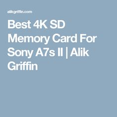 Best 4K SD Memory Card For Sony A7s II | Alik Griffin