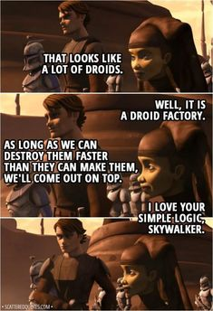 Anakin Skywalker: That looks like a lot of droids. Luminara Unduli: Well, it is a droid factory. Anakin Skywalker: As long as we can destroy them faster than they can make them, we'll come out on top. Luminara Unduli: I. Star Wars Jokes, Star Wars Facts, Star Wars Rebels, Star Wars Clone Wars, Star Trek, Star Wars Wallpaper, Anakin Skywalker, Star Wars Poster, Star Wars Characters