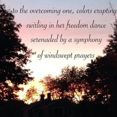 to the overcoming one,  colors erupting  swirling in her freedom dance  serenaded  by a symphony of windswept prayers