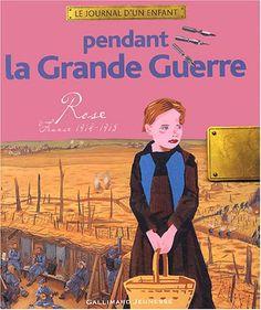 Pendant la Grande Guerre: Rose, France, 1914-1918 de Thierry Aprilé- Collection Le journal d'un enfant. La Guerre 14-18 vu et vécue par Rose, 9 ans.