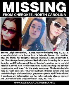 BROOKE LEIGHANNE SMITH 16, CHEROKEE, NORTH CAROLINA 05/17/12   She didn't come home from a friend's house.   Brooke's mother says she thinks her daughter could be with an older ex-boyfriend but police say they talked with him Saturday. Brooke's mother says she did get a phone call from her daughter Saturday saying she needed to get away and wasn't in the state anymore.  Brooke has dark hair, wearing a white tank top, grey sweatpants, Vanns shoes.   Cherokee Police 828-497-4131